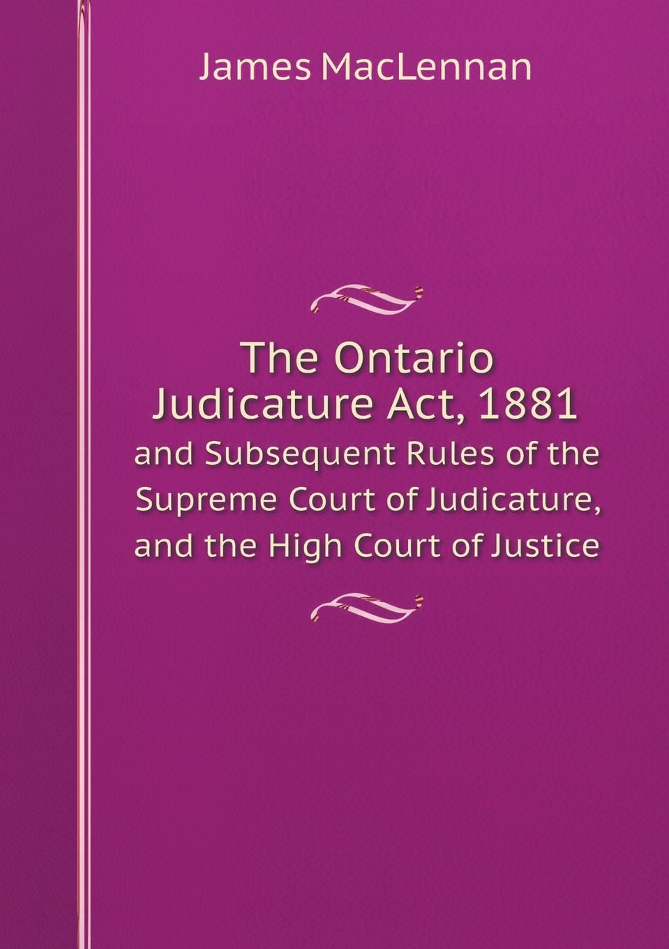 Read Online The Ontario Judicature Act, 1881 and Subsequent Rules of the Supreme Court of Judicature, and the High Court of Justice PDF