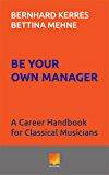 Be Your Own Manager: A Career Handbook for Classical Musicians