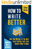 How To Write Better: Take Your Writing To The Next Level Creating Texts That Readers Want To Read (Write well Book 2)