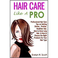 Hair Care Like A Pro: Professional Hair Care Tips on Getting Shinier, Prettier, Healthier Hair, How to Grow Long Hair, & How to Choose the Right Products for Your Hair Type (English Edition)
