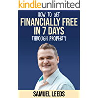 Financially Free in 7 Days: How I became financially free through property in 7 days and how you can too!