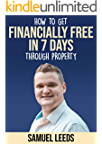 Financially Free in 7 Days: How I became financially free through property in 7 days and how you can too! (English Edition)