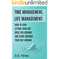 Time Management, Life Management: How to Stop Letting Your Day Boss You Around and Start Bossing Your Day Around: You can always make more money but you can never make more time. Prioritize= MAXimize