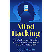 Mind Hacking: How To Overcome Negative Thinking, Create Better Habits, And Live A Happier Life (English Edition)
