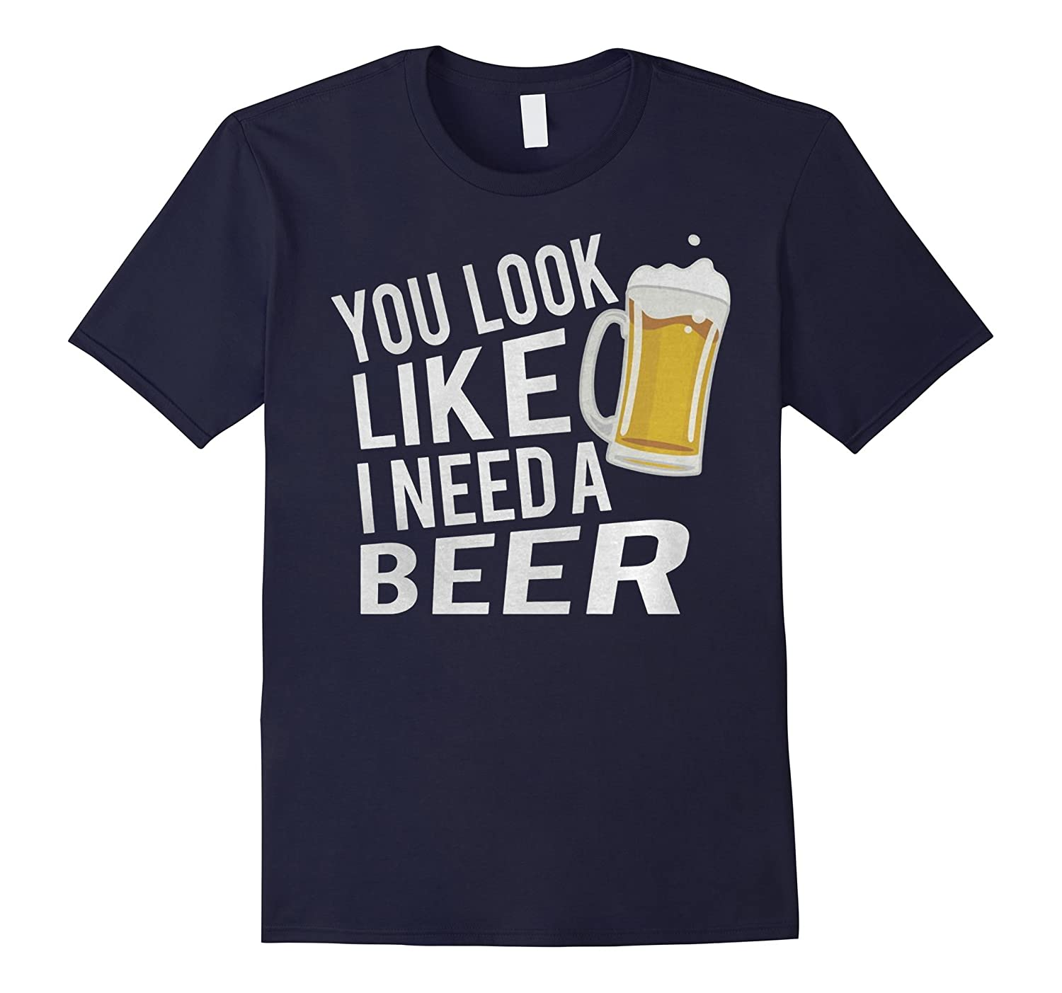 You Look Like Beer I Need A Beer-TH