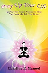 Pray Up Your Life: 50 Powerful Prayer Practices to Help You Create the Life You Desire Paperback