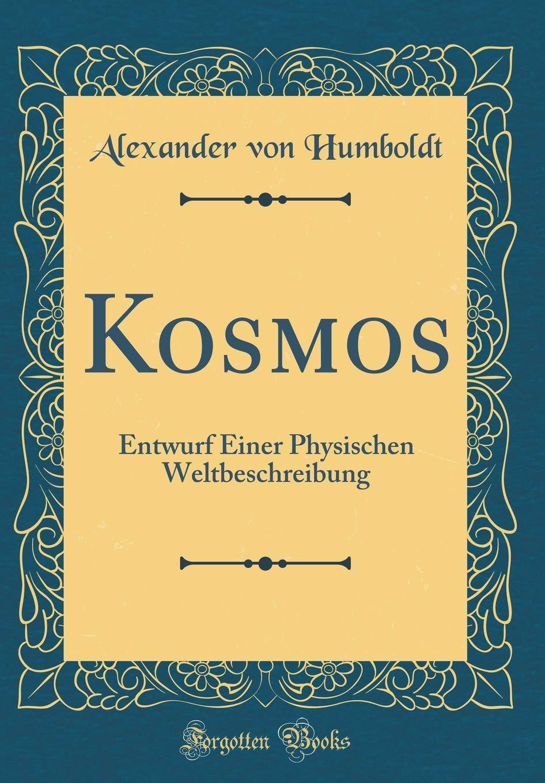 Kosmos: Entwurf Einer Physischen Weltbeschreibung (Classic Reprint)