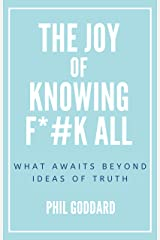 The Joy of Knowing Fuck All: What Awaits Beyond Ideas of Truth Kindle Edition