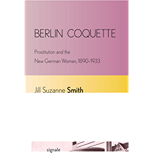 Berlin Coquette: Prostitution and the New German Woman, 1890–1933 (Signale: Modern German Letters, Cultures, and Thought…