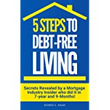 5 Steps To Debt-Free Living : Secrets Revealed By Mortgage Industry Insider Who Did It In 7-Years and 9-Months!