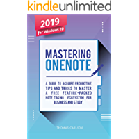 Mastering OneNote - New 2019 OneNote For Windows 10: A Guide to Acquire Productivity Tips and Tricks to Master a Free Feature-Packed Note-Taking Ecosystem for Business and Study