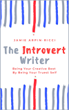The Introvert Writer: Being Your Creative Best By Being Your Truest Self