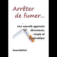 Arrêter de fumer…: Une nouvelle approche déroutante, simple et pragmatique
