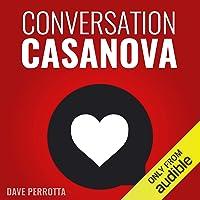 Conversation Casanova: How to Effortlessly Start Conversations and Flirt Like a...