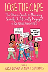Lose the Cape: The Mom's Guide to Becoming Socially & Politically Engaged (& How to Raise Tiny Activists) Paperback