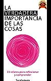 La verdadera importancia de las cosas: 33 relatos para reflexionar y comprender (Spanish Edition)