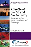 A Profile of the Oil and Gas Industry: Resources, Market Forces, Geopolitics, and Technology (Industry Profiles)