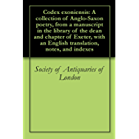 Codex exoniensis: A collection of Anglo-Saxon poetry, from a manuscript in the library of the dean and chapter of Exeter, with an English translation, notes, and indexes