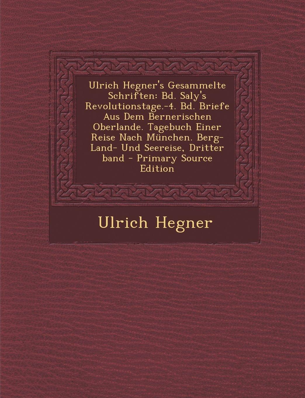 Ulrich Hegner's Gesammelte Schriften: Bd. Saly's Revolutionstage.-4. Bd. Briefe Aus Dem Bernerischen Oberlande. Tagebuch Einer Reise Nach München. ... - Primary Source Edition (German Edition) pdf epub