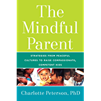 The Mindful Parent: Strategies from Peaceful Cultures to Raise Compassionate, Competent Kids