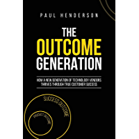 The Outcome Generation: How a New Generation of Technology Vendors Thrives Through True Customer Success (English Edition)