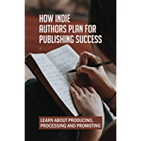 How Indie Authors Plan For Publishing Success: Learn About Producing, Processing And Promoting: Self-Publishing…