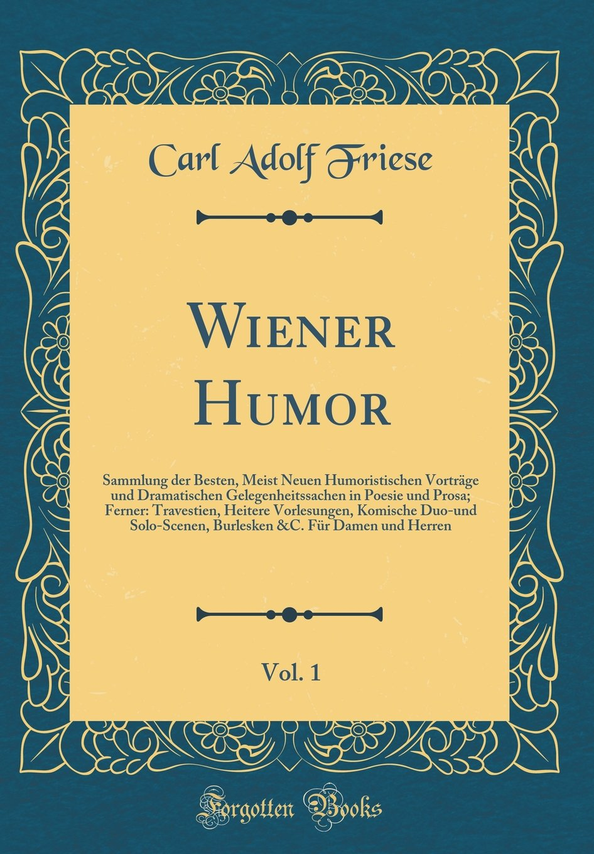 Wiener Humor, Vol. 1: Sammlung der Besten, Meist Neuen Humoristischen Vorträge und Dramatischen Gelegenheitssachen in Poesie und Prosa; Ferner: ... &C. Für Damen und Herren (German Edition) pdf