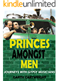 PRINCES AMONGST MEN: Journeys With Gypsy Musicians (English Edition)