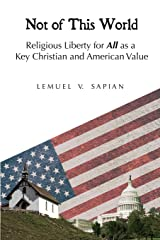 Not of This World: Religious Liberty for All as a Key Christian and American Value Paperback