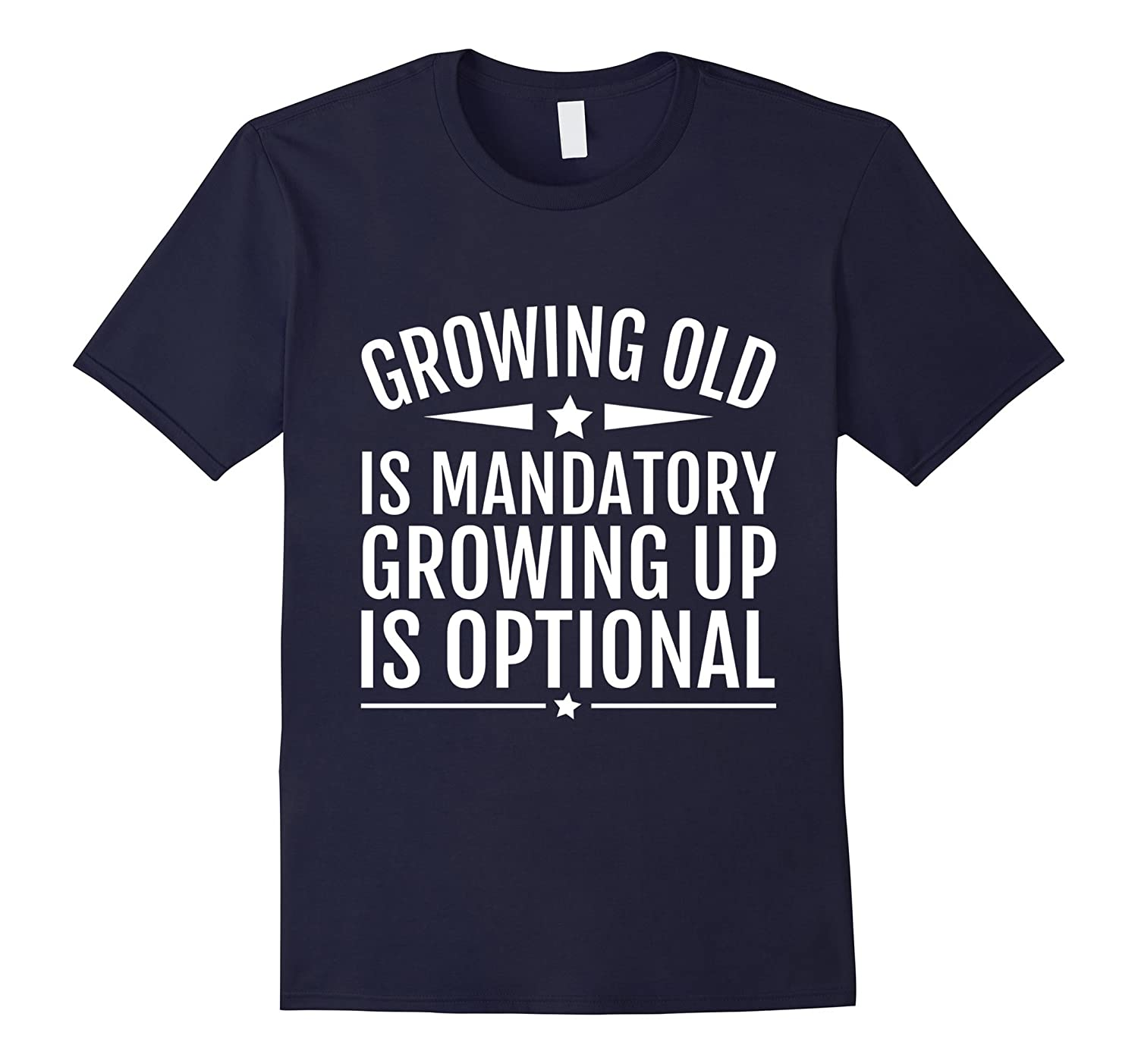 Growing Old Is Mandatory Growing Up Is Optional Fun T-Shirts-Art