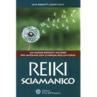 Reiki sciamanico. Un nuovo potente metodo per lavorare con l'energia dell'universo