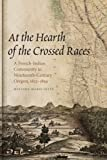 At the Hearth of the Crossed Races: A French-Indian Community in Nineteenth-Century Oregon, 1812-1859 (First Peoples…
