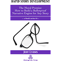 Rapid Story Development #5: The Moral Premise-How to Build a Bulletproof Narrative Engine for Any Story