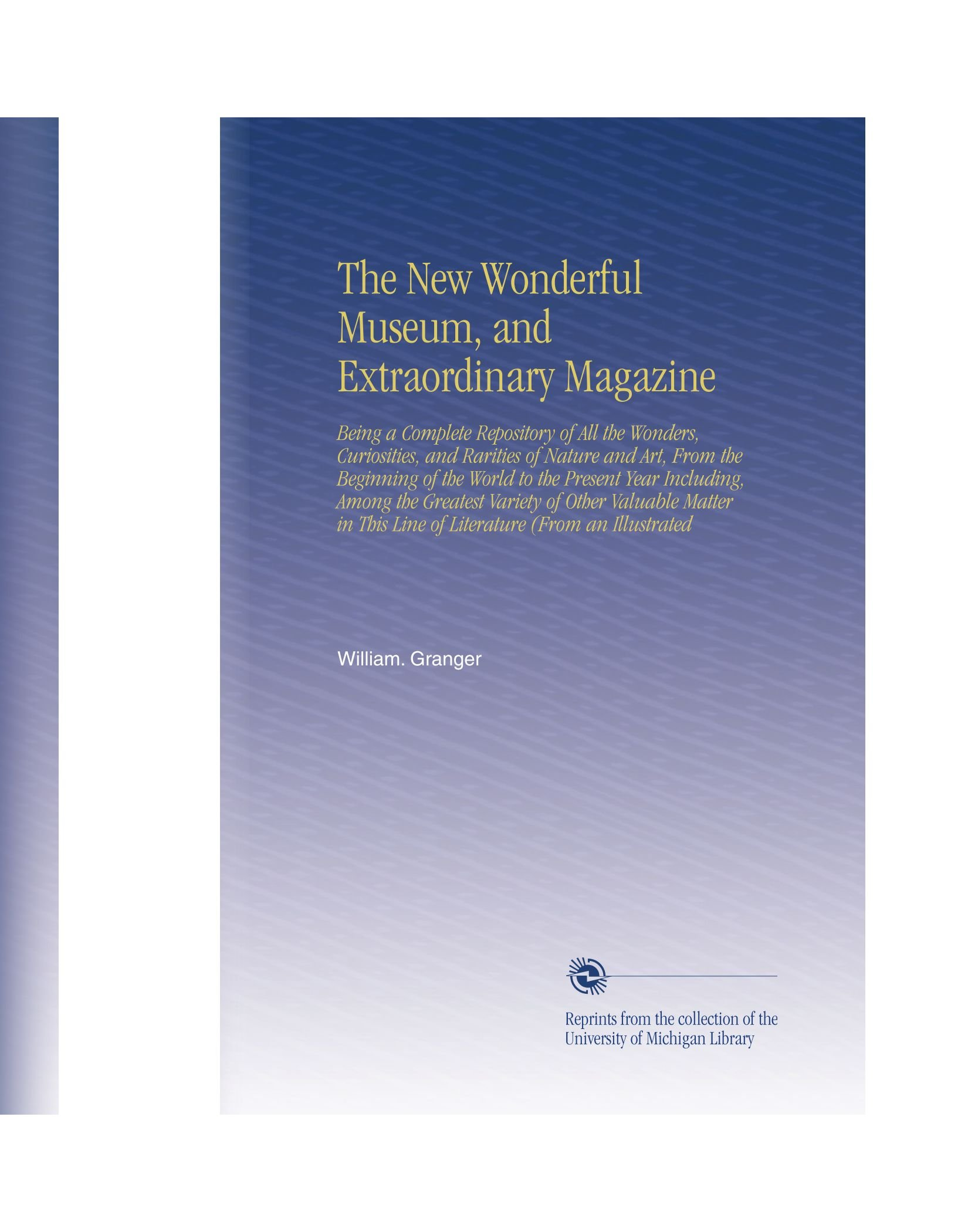 Read Online The New Wonderful Museum, and Extraordinary Magazine: Being a Complete Repository of All the Wonders, Curiosities, and Rarities of Nature and Art, ... This Line of Literature (From an Illustrated PDF