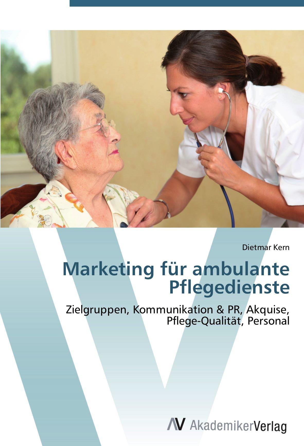 Download Marketing für ambulante Pflegedienste: Zielgruppen, Kommunikation & PR, Akquise,  Pflege-Qualität, Personal (German Edition) ebook