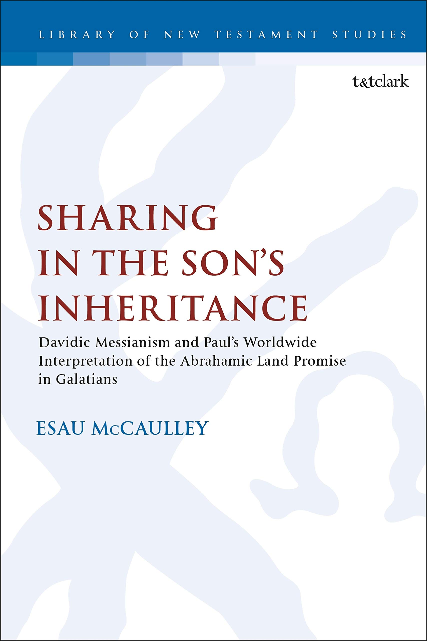 Sharing in the Son's Inheritance: Davidic Messianism and Paul's Worldwide  Interpretation of the Abrahamic Land Promise in Galatians: 608 (The Library  of New Testament Studies): Amazon.co.uk: McCaulley, Rev. Dr. Esau:  9780567685926: Books
