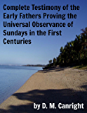 Complete Testimony of the Early Fathers Proving the Universal Observance of Sundays in the First Centuries