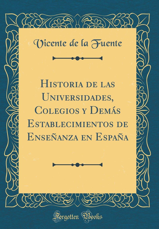 Historia de las Universidades, Colegios y Demás Establecimientos de Enseñanza en España Classic Reprint: Amazon.es: Fuente, Vicente de la: Libros