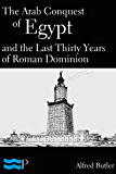 The Arab Conquest of Egypt and the Last Thirty Years of Roman Dominion