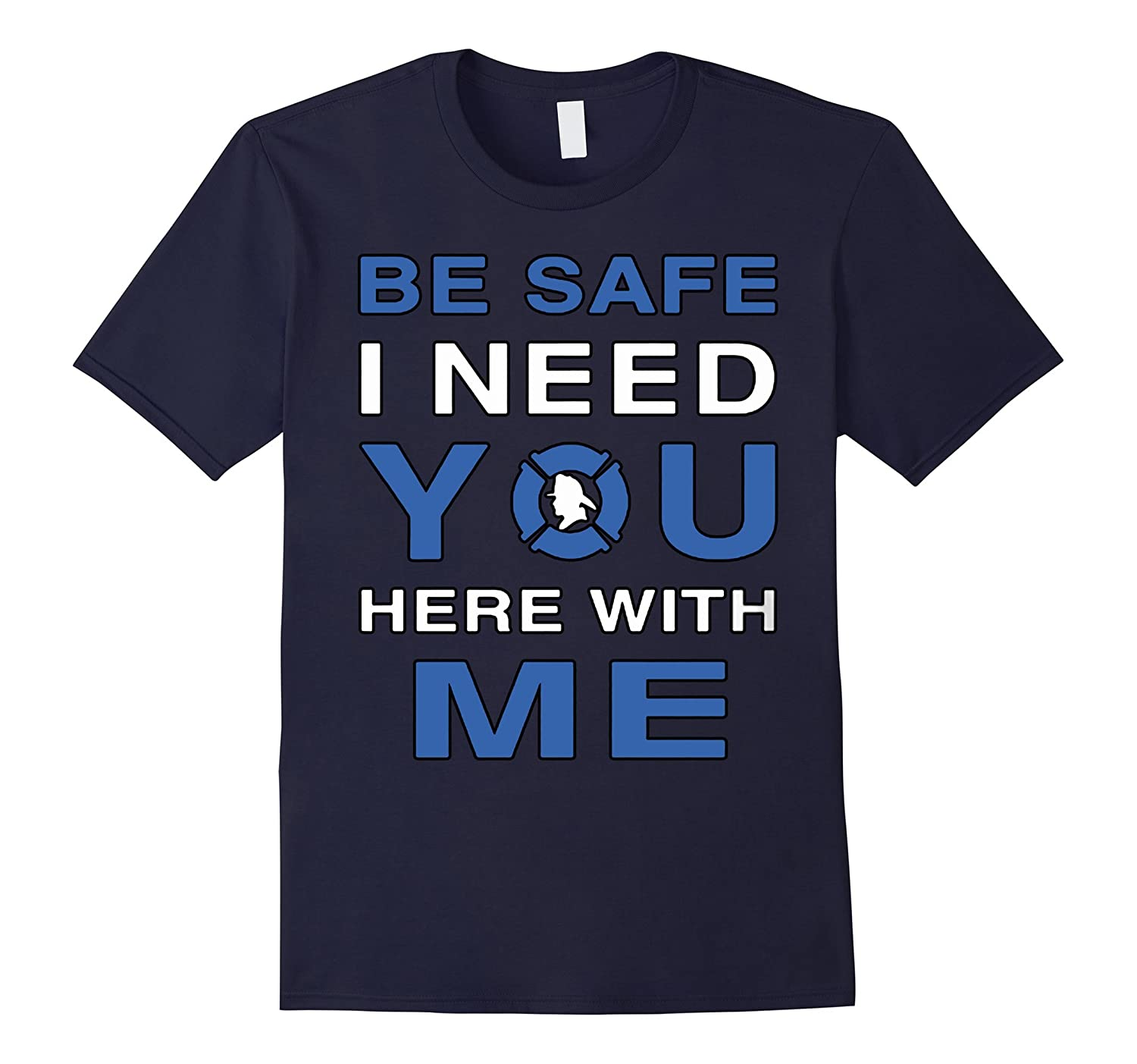 Be Safe I Need you Here With Me T-Shirt-CL