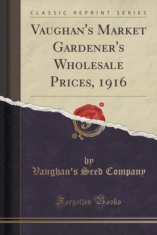Download Vaughan's Market Gardener's Wholesale Prices, 1916 (Classic Reprint) PDF