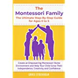 THE MONTESSORI FAMILY, THE ULTIMATE STEP-BY-STEP GUIDE FOR AGES 0 TO 5 Create an Empowering Montessori Home Environment and H