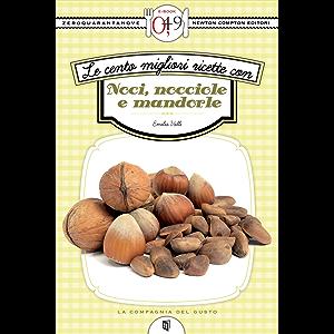 Le cento migliori ricette con noci, nocciole e mandorle (eNewton Zeroquarantanove) (Italian Edition)