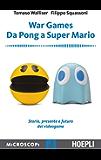 War Games. Da Pong a Super Mario: Storia, presnete e futuro dei Videogame