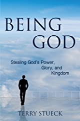 Being God: Stealing God's Power, Glory, and Kingdom Kindle Edition
