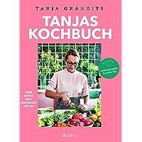 Tanjas Kochbuch: Vom Glück der einfachen Küche. Lieblingsrezepte für jeden Tag.