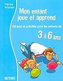 Mon enfant joue et apprend: 150 jeux et activités pour les enfants de 3 à 6 ans