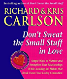 Don't Sweat The Small Stuff in Love: Simple Ways to Nuture and Strengthen Your Relationships While Avoiding the Habits that Break Down Your Loving Connection