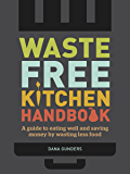 Waste-Free Kitchen Handbook: A Guide to Eating Well and Saving Money By Wasting Less Food