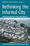 Rethinking the Informal City: Critical Perspectives from Latin America (Remapping Cultural History)